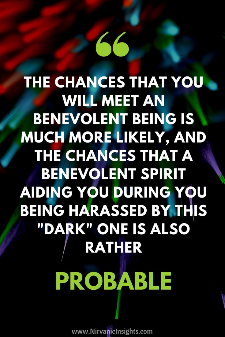 "The chances that you will meet an benevolent being is much more likely, and the chances that a benevolent spirit aiding you during you being harassed by this ""dark"" one is also big."