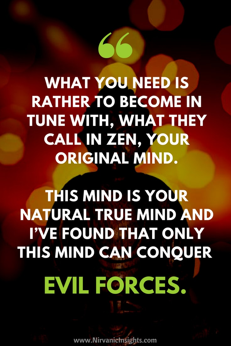 What you need is rather to become in tune with, what they call in Zen, your original mind.  This mind is your natural true mind and I've found that only this mind can conquer evil forces.