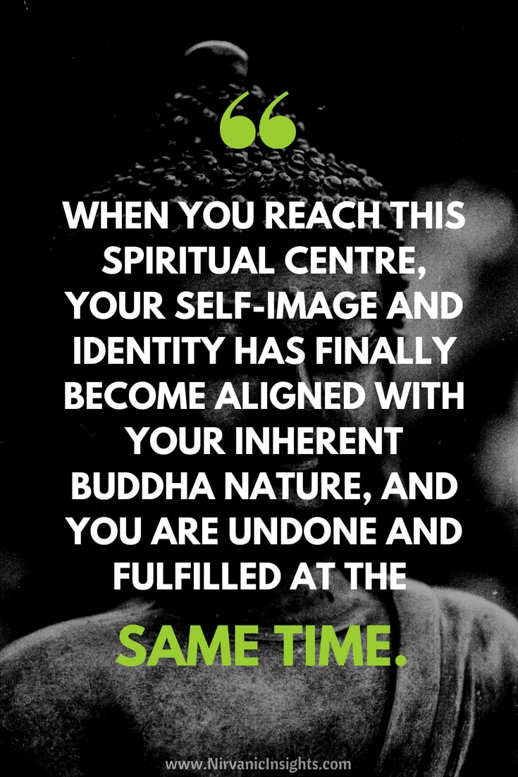 When you reach this centre, your self-image and identity has finally become aligned with your inherent buddha nature, and you are undone and fulfilled at the same time.