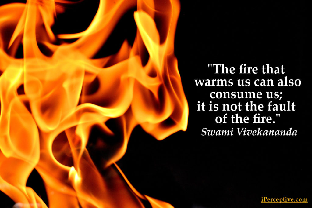 The fire that warms us can also consume us; it is not the fault of the fire. Swami Vivekananda