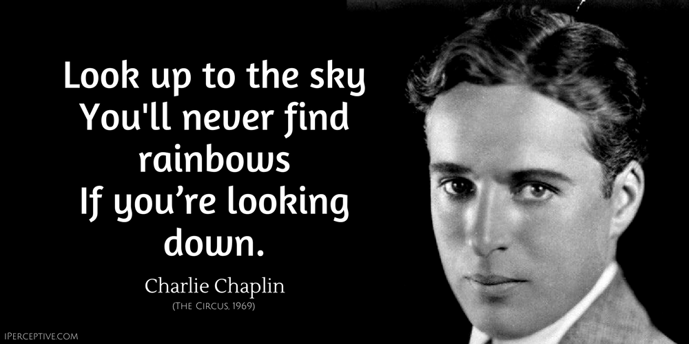 Look up to the sky you'll never find rainbows if you're looking down. Charlie Chaplin quote