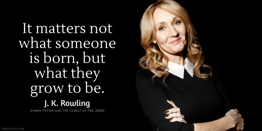 It matters not what someone is born, but what they grow to be. J. K. Rowling quote