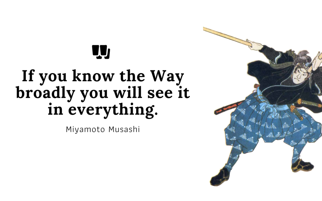 Miyamoto Musahi quote: If you know the Way broadly you will see it in everything.