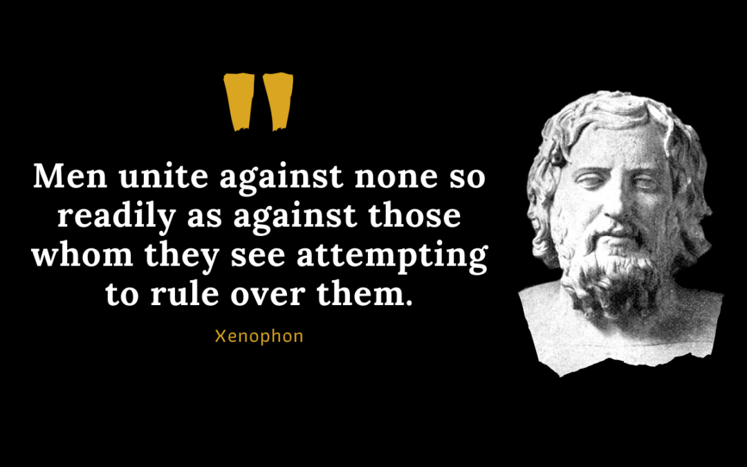 Xenophon Quote: Men unite against none so readily as against those whom they see attempting to rule over them.