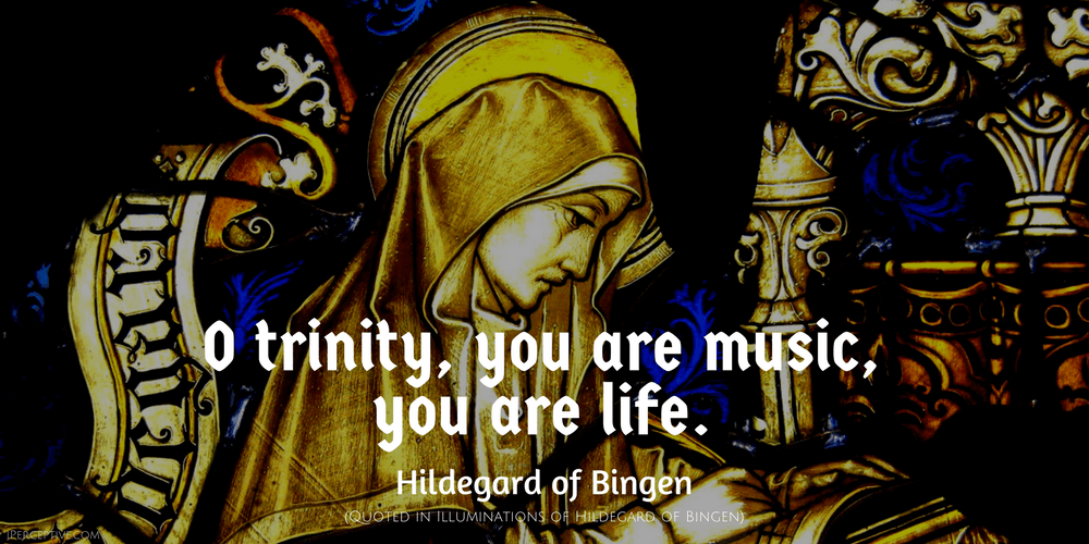 Hildegard of Bingen Quote: O trinity, you are music, you are life.